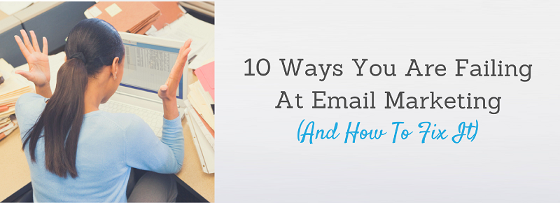 10 Ways You Are Failing At Email Marketing